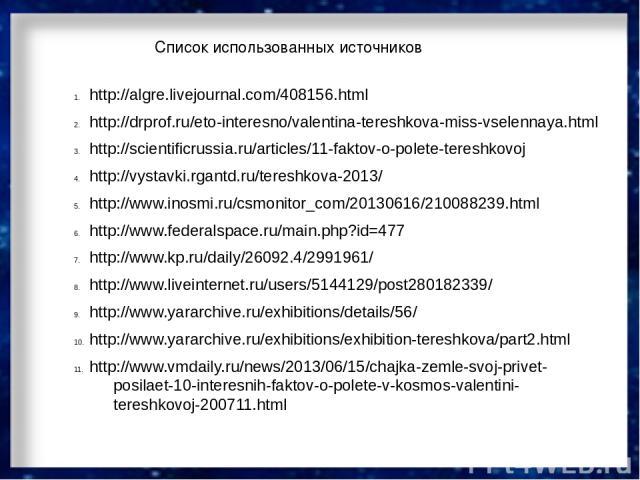 Список использованных источников http://algre.livejournal.com/408156.html http://drprof.ru/eto-interesno/valentina-tereshkova-miss-vselennaya.html http://scientificrussia.ru/articles/11-faktov-o-polete-tereshkovoj http://vystavki.rgantd.ru/tereshkov…