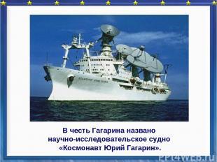 В честь Гагарина названо научно-исследовательское судно «Космонавт Юрий Гагарин»