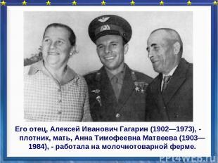 Его отец, Алексей Иванович Гагарин (1902—1973), - плотник, мать, Анна Тимофеевна