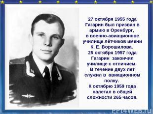 27 октября 1955 года Гагарин был призван в армию в Оренбург, в военно-авиационно