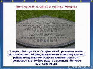 27 марта 1968 года Ю. А. Гагарин погиб при невыясненных обстоятельствах вблизи д