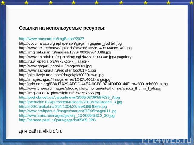 Ссылки на используемые ресурсы: http://www.museum.ru/imgB.asp?2037 http://cccp.narod.ru/graph/person/gagarin/gagarin_roditeli.jpg http://www.seti.ee/narva/uploads/newbb/16536_49e034cc514f2.jpg http://img.beta.rian.ru/images/16364/00/163640088.jpg ht…