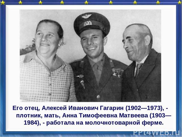 Его отец, Алексей Иванович Гагарин (1902—1973), - плотник, мать, Анна Тимофеевна Матвеева (1903—1984), - работала на молочнотоварной ферме.