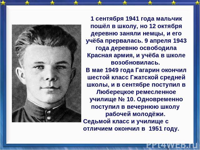 1 сентября 1941 года мальчик пошёл в школу, но 12 октября деревню заняли немцы, и его учёба прервалась. 9 апреля 1943 года деревню освободила Красная армия, и учёба в школе возобновилась. В мае 1949 года Гагарин окончил шестой класс Гжатской средней…