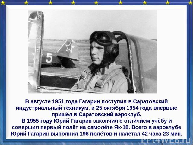 В августе 1951 года Гагарин поступил в Саратовский индустриальный техникум, и 25 октября 1954 года впервые пришёл в Саратовский аэроклуб. В 1955 году Юрий Гагарин закончил с отличием учёбу и совершил первый полёт на самолёте Як-18. Всего в аэроклубе…