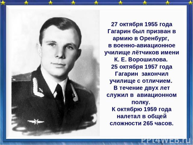 27 октября 1955 года Гагарин был призван в армию в Оренбург, в военно-авиационное училище лётчиков имени К. Е. Ворошилова. 25 октября 1957 года Гагарин закончил училище с отличием. В течение двух лет служил в авиационном полку. К октябрю 1959 года н…