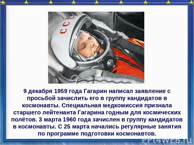9 декабря 1959 года Гагарин написал заявление с просьбой зачислить его в группу кандидатов в космонавты. Специальная медкомиссия признала старшего лейтенанта Гагарина годным для космических полётов. 3 марта 1960 года зачислен в группу кандидатов в к…