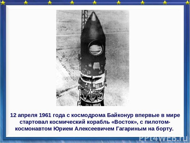 12 апреля 1961 года с космодрома Байконур впервые в мире стартовал космический корабль «Восток», с пилотом-космонавтом Юрием Алексеевичем Гагариным на борту.
