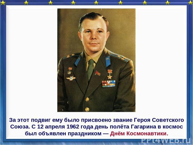 За этот подвиг ему было присвоено звание Героя Советского Союза. С 12 апреля 1962 года день полёта Гагарина в космос был объявлен праздником — Днём Космонавтики.
