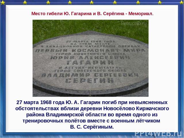 27 марта 1968 года Ю. А. Гагарин погиб при невыясненных обстоятельствах вблизи деревни Новосёлово Киржачского района Владимирской области во время одного из тренировочных полётов вместе с военным лётчиком В. С. Серёгиным. Место гибели Ю. Гагарина и …