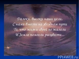 Далеки, высоки наши цели, С нами вместе на звездном пути Те, что жизни своей не