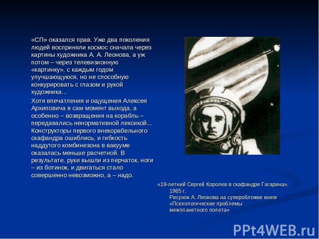 «СП» оказался прав. Уже два поколения людей восприняли космос сначала через картины художника А. А. Леонова, а уж потом – через телевизионную «картинку», с каждым годом улучшающуюся, но не способную конкурировать с глазом и рукой художника... Хотя в…