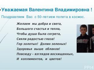 Уважаемая Валентина Владимировна ! Поздравляем Вас с 50-летием полета в космос.