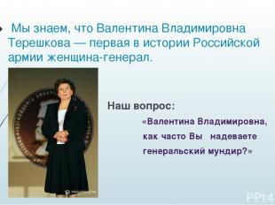 Мы знаем, что Валентина Владимировна Терешкова— первая в истории Российской арм