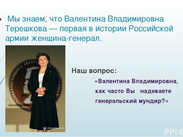 Мы знаем, что Валентина Владимировна Терешкова— первая в истории Российской армии женщина-генерал. Наш вопрос: «Валентина Владимировна, как часто Вы надеваете генеральский мундир?»
