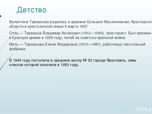 Детство Валентина Терешкова родилась в деревне Большое Масленниково Ярославской области в крестьянской семье 6марта 1937. Отец— Терешков Владимир Аксёнович (1912—1940), тракторист. Был призван в Красную армию в 1939 году, погиб на советско-финской…