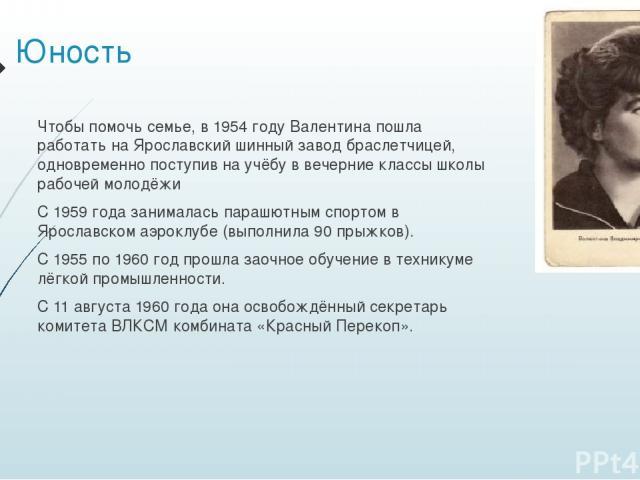 Юность Чтобы помочь семье, в 1954 году Валентина пошла работать на Ярославский шинный завод браслетчицей, одновременно поступив на учёбу в вечерние классы школы рабочей молодёжи С 1959 года занималась парашютным спортом в Ярославском аэроклубе (выпо…