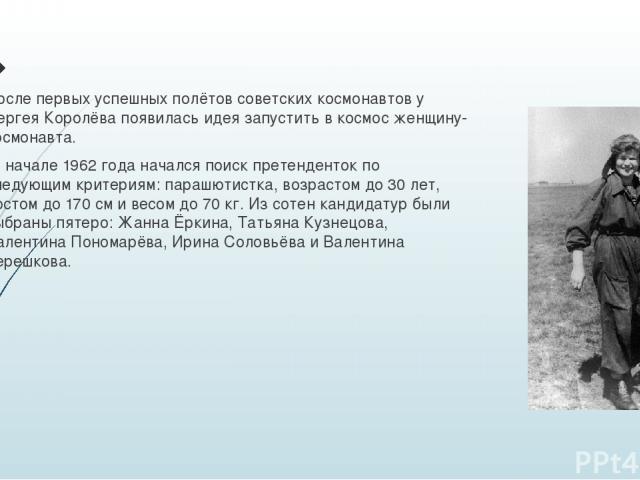 После первых успешных полётов советских космонавтов у Сергея Королёва появилась идея запустить в космос женщину-космонавта. В начале 1962 года начался поиск претенденток по следующим критериям: парашютистка, возрастом до 30 лет, ростом до 170см и в…