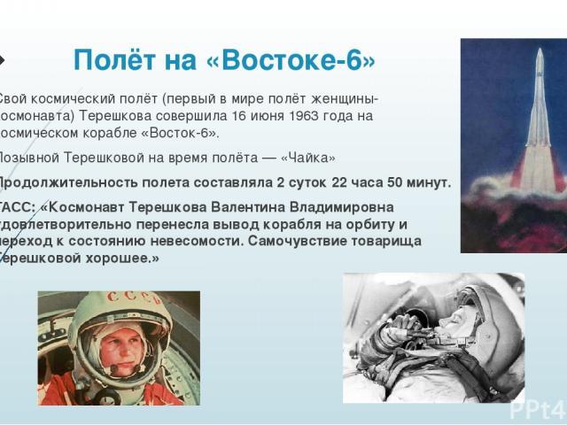 Полёт на «Востоке-6» Свой космический полёт (первый в мире полёт женщины-космонавта) Терешкова совершила 16 июня 1963 года на космическом корабле «Восток-6». Позывной Терешковой на время полёта— «Чайка» Продолжительность полета составляла 2 суток 2…