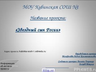 МОУ Кубинская СОШ №1 Название проекта: «Звездный сын Росии» Руководитель проекта