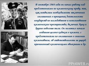 В сентябре 1964 года он начал работу над предложениями по космическому праву, та