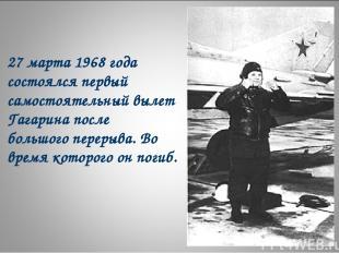 27 марта 1968 года состоялся первый самостоятельный вылет Гагарина после большог