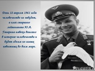 День 12 апреля 1961 года человечество не забудет, а имя старшего лейтенанта Ю.А.