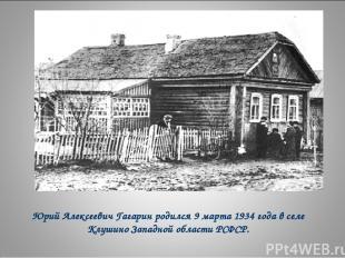 Юрий Алексеевич Гагарин родился 9 марта 1934 года в селе Клушино Западной област