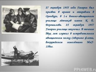 27 октября 1955 года Гагарин был призван в армию и отправлен в Оренбург, в 1-е в