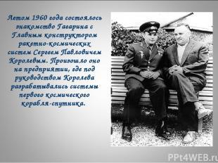 Летом 1960 года состоялось знакомство Гагарина с Главным конструктором ракетно-к