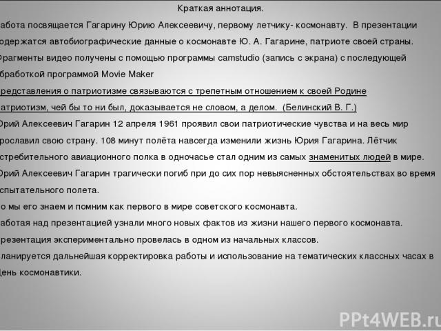 Краткая аннотация. Работа посвящается Гагарину Юрию Алексеевичу, первому летчику- космонавту. В презентации содержатся автобиографические данные о космонавте Ю. А. Гагарине, патриоте своей страны. Фрагменты видео получены с помощью программы camstud…