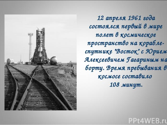 12 апреля 1961 года состоялся первый в мире полет в космическое пространство на корабле-спутнике