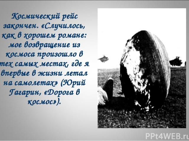 Космический рейс закончен. «Случилось, как в хорошем романе: мое возвращение из космоса произошло в тех самых местах, где я впервые в жизни летал на самолетах» (Юрий Гагарин, «Дорога в космос»).