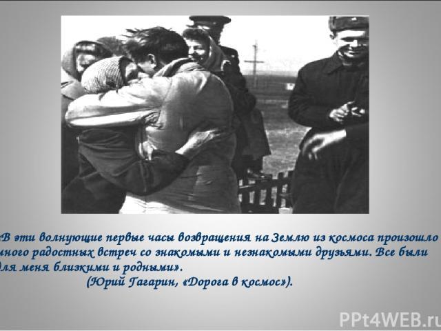 «В эти волнующие первые часы возвращения на Землю из космоса произошло много радостных встреч со знакомыми и незнакомыми друзьями. Все были для меня близкими и родными». (Юрий Гагарин, «Дорога в космос»).