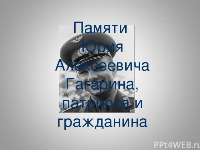 Памяти Юрия Алексеевича Гагарина, патриота и гражданина