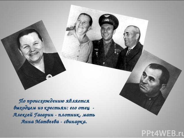 По происхождению является выходцем из крестьян: его отец - Алексей Гагарин - плотник, мать Анна Матвеева - свинарка.