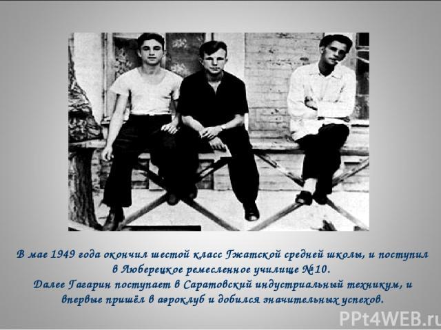 В мае 1949 года окончил шестой класс Гжатской средней школы, и поступил в Люберецкое ремесленное училище № 10. Далее Гагарин поступает в Саратовский индустриальный техникум, и впервые пришёл в аэроклуб и добился значительных успехов.