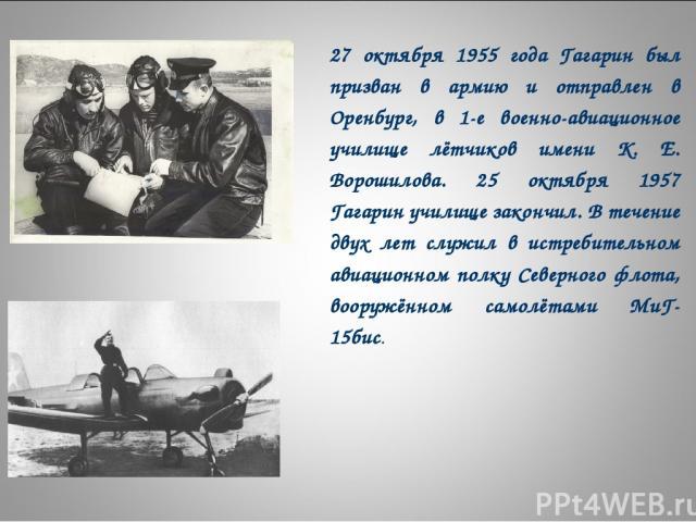 27 октября 1955 года Гагарин был призван в армию и отправлен в Оренбург, в 1-е военно-авиационное училище лётчиков имени К. Е. Ворошилова. 25 октября 1957 Гагарин училище закончил. В течение двух лет служил в истребительном авиационном полку Северно…