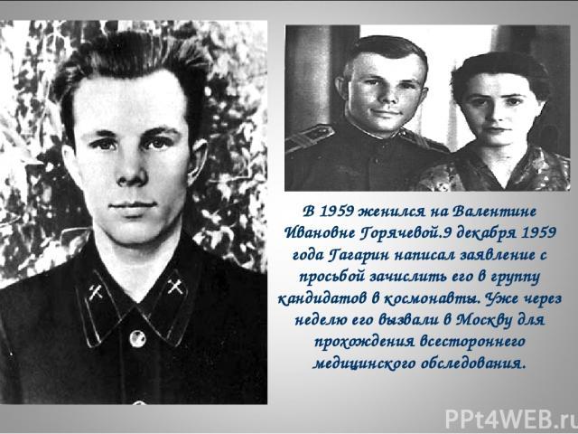 В 1959 женился на Валентине Ивановне Горячевой.9 декабря 1959 года Гагарин написал заявление с просьбой зачислить его в группу кандидатов в космонавты. Уже через неделю его вызвали в Москву для прохождения всестороннего медицинского обследования.