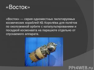 «Восток» «Восток» — серия одноместных пилотируемых космических кораблей КБ Корол