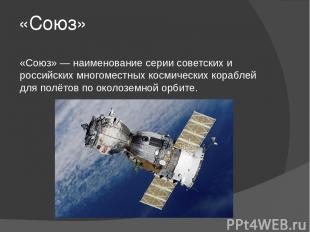 «Союз» «Союз» — наименование серии советских и российских многоместных космическ