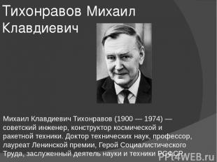 Тихонравов Михаил Клавдиевич Михаил Клавдиевич Тихонравов (1900 — 1974) — советс