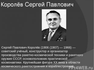 Королёв Сергей Павлович Сергей Павлович Королёв (1906 (1907) — 1966) — советский