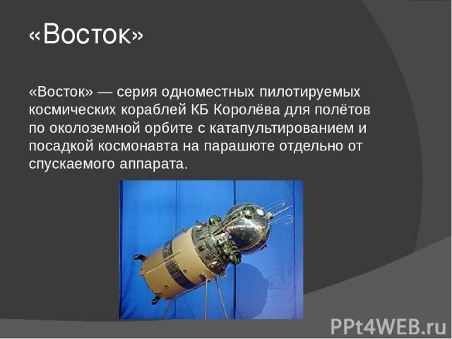 «Восток» «Восток» — серия одноместных пилотируемых космических кораблей КБ Королёва для полётов по околоземной орбите с катапультированием и посадкой космонавта на парашюте отдельно от спускаемого аппарата.