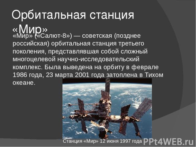 Орбитальная станция «Мир» «Мир» («Салют-8») — советская (позднее российская) орбитальная станция третьего поколения, представлявшая собой сложный многоцелевой научно-исследовательский комплекс. Была выведена на орбиту в феврале 1986 года, 23 марта 2…