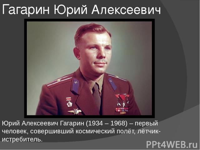 Гагарин Юрий Алексеевич Юрий Алексеевич Гагарин (1934 – 1968) – первый человек, совершивший космический полёт, лётчик-истребитель.