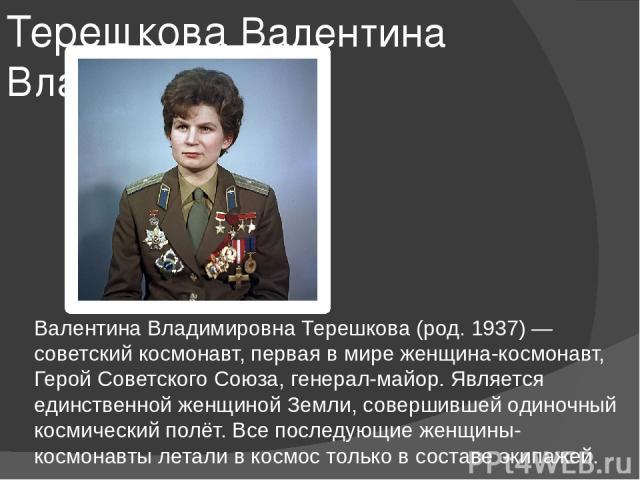 Терешкова Валентина Владимировна Валентина Владимировна Терешкова (род. 1937) — советский космонавт, первая в мире женщина-космонавт, Герой Советского Союза, генерал-майор. Является единственной женщиной Земли, совершившей одиночный космический полё…