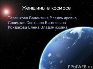 Женщины в космосе  Терешкова Валентина Владимировна Савицкая Светлана Евгеньевн