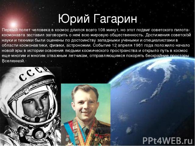 Юрий Гагарин Первый полет человека в космос длился всего 108 минут, но этот подвиг советского пилота-космонавта заставил заговорить о нем всю мировую общественность. Достижения советской науки и техники были оценены по достоинству западными учеными …