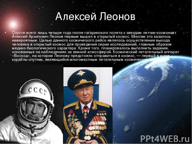 Алексей Леонов  Спустя всего лишь четыре года после гагаринского полета к звездам летчик-космонавт Алексей Архипович Леонов первым вышел в открытый космос. Многим это казалось невероятным. Целью данного космического рейса являлось осуществление вых…